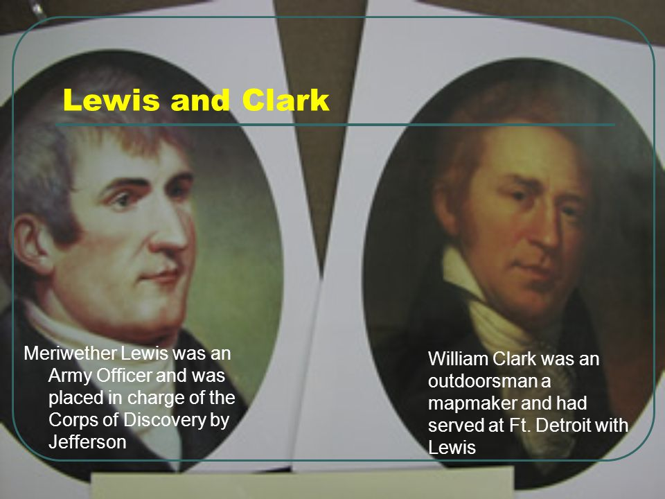 Lewis and Clark Meriwether Lewis was an Army Officer and was placed in charge of the Corps of Discovery by Jefferson William Clark was an outdoorsman a mapmaker and had served at Ft.