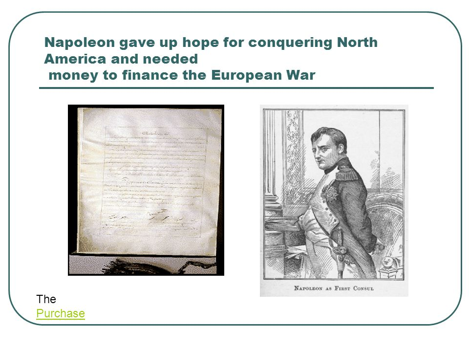 Napoleon gave up hope for conquering North America and needed money to finance the European War The Purchase Purchase