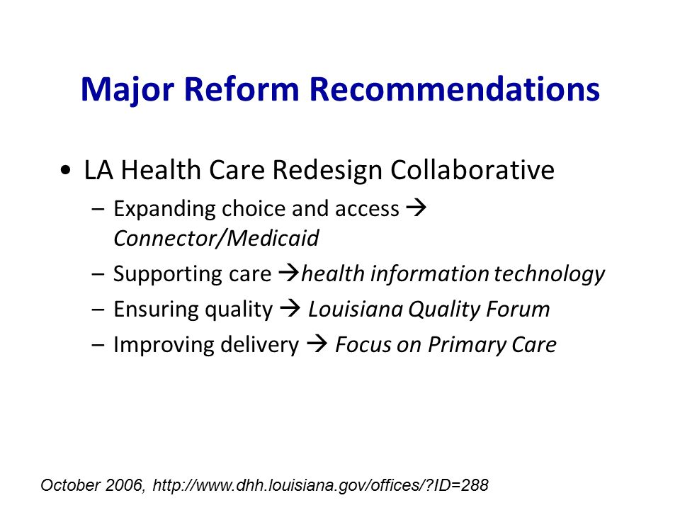 Major Reform Recommendations LA Health Care Redesign Collaborative –Expanding choice and access  Connector/Medicaid –Supporting care  health informa
