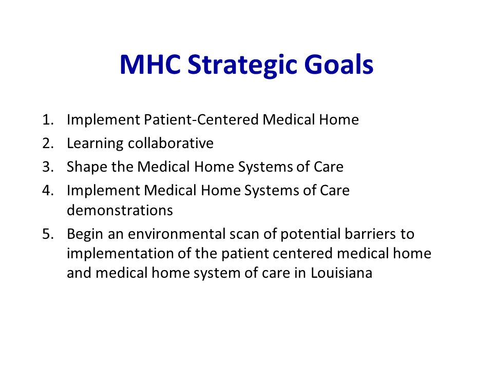 MHC Strategic Goals 1.Implement Patient-Centered Medical Home 2.Learning collaborative 3.Shape the Medical Home Systems of Care 4.Implement Medical Home Systems of Care demonstrations 5.Begin an environmental scan of potential barriers to implementation of the patient centered medical home and medical home system of care in Louisiana