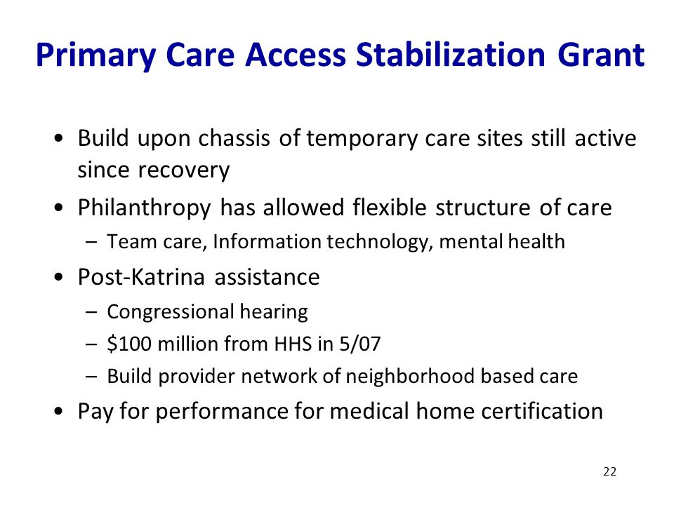 Primary Care Access Stabilization Grant 22 Build upon chassis of temporary care sites still active since recovery Philanthropy has allowed flexible structure of care –Team care, Information technology, mental health Post-Katrina assistance –Congressional hearing –$100 million from HHS in 5/07 –Build provider network of neighborhood based care Pay for performance for medical home certification