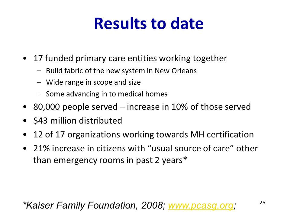 Results to date 17 funded primary care entities working together –Build fabric of the new system in New Orleans –Wide range in scope and size –Some advancing in to medical homes 80,000 people served – increase in 10% of those served $43 million distributed 12 of 17 organizations working towards MH certification 21% increase in citizens with usual source of care other than emergency rooms in past 2 years* 25 *Kaiser Family Foundation, 2008; www.pcasg.org;www.pcasg.org
