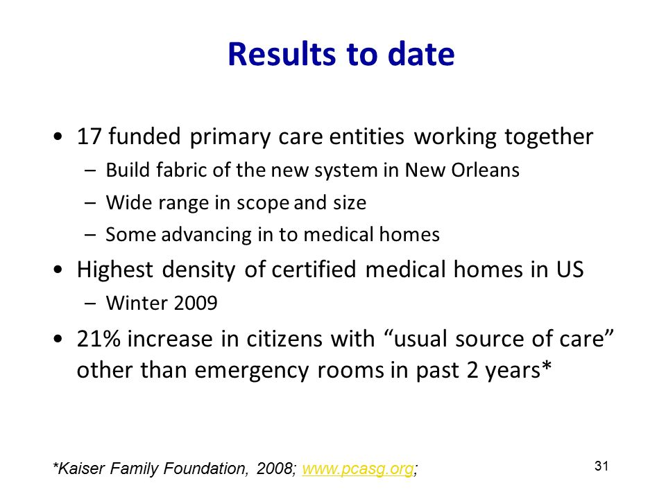 Results to date 17 funded primary care entities working together –Build fabric of the new system in New Orleans –Wide range in scope and size –Some advancing in to medical homes Highest density of certified medical homes in US –Winter 2009 21% increase in citizens with usual source of care other than emergency rooms in past 2 years* 31 *Kaiser Family Foundation, 2008; www.pcasg.org;www.pcasg.org