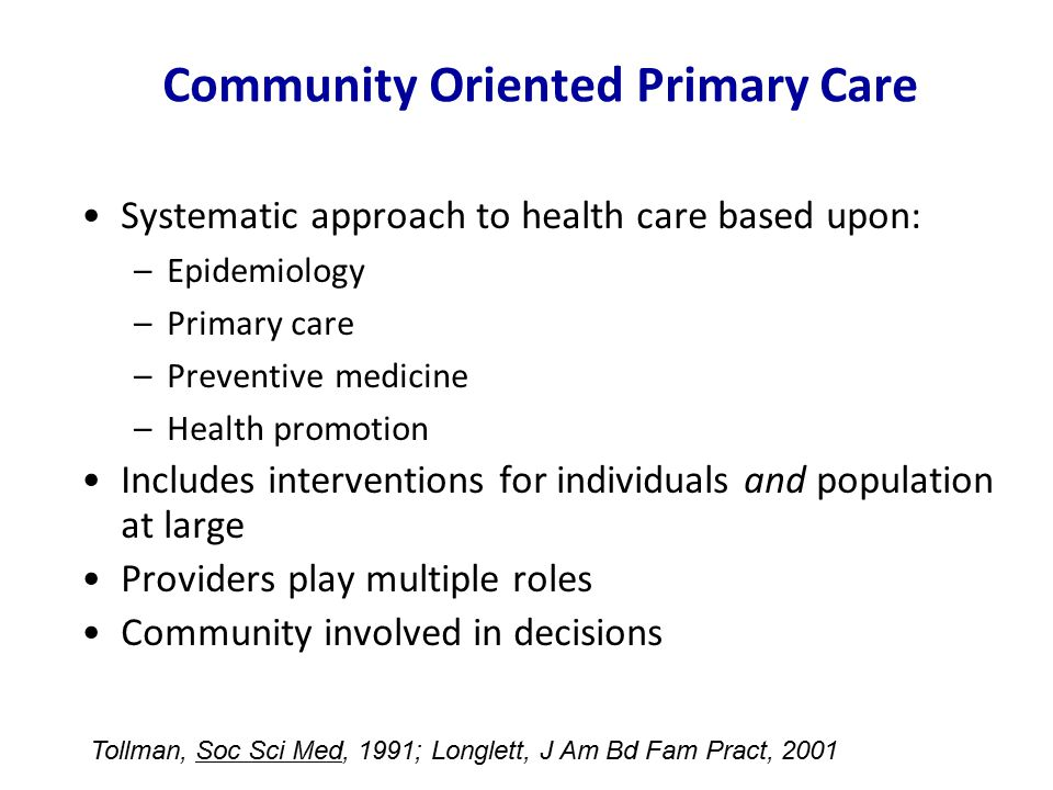 Community Oriented Primary Care Systematic approach to health care based upon: –Epidemiology –Primary care –Preventive medicine –Health promotion Includes interventions for individuals and population at large Providers play multiple roles Community involved in decisions Tollman, Soc Sci Med, 1991; Longlett, J Am Bd Fam Pract, 2001