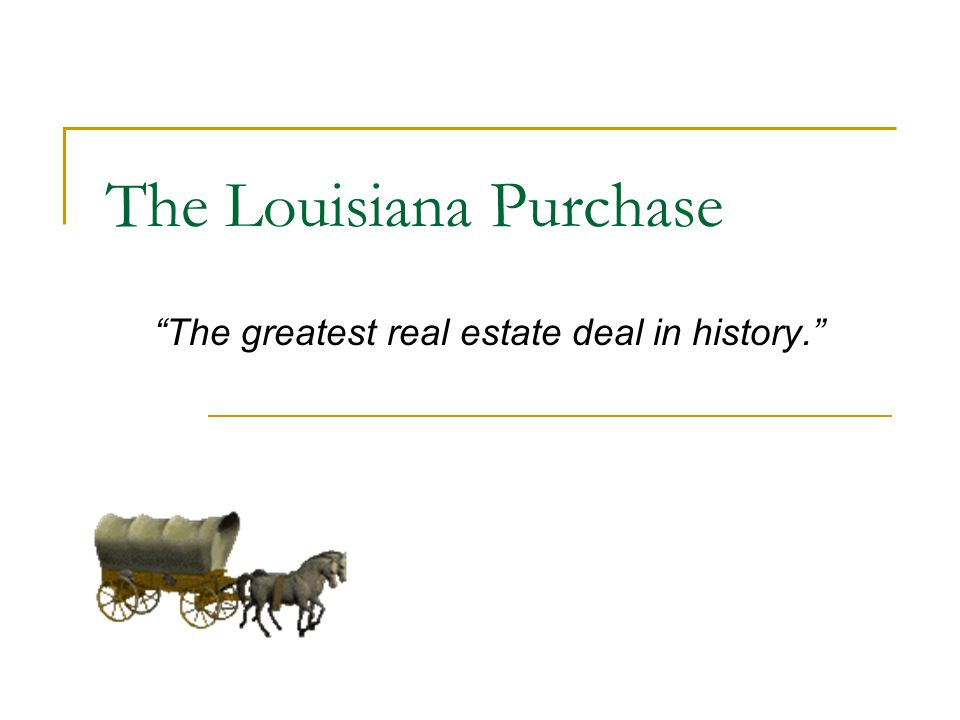 The Louisiana Purchase The greatest real estate deal in history.