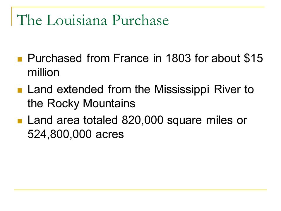 The Louisiana Purchase Purchased from France in 1803 for about $15 million Land extended from the Mississippi River to the Rocky Mountains Land area totaled 820,000 square miles or 524,800,000 acres