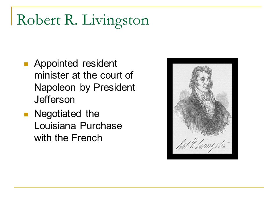 Robert R. Livingston Appointed resident minister at the court of Napoleon by President Jefferson Negotiated the Louisiana Purchase with the French