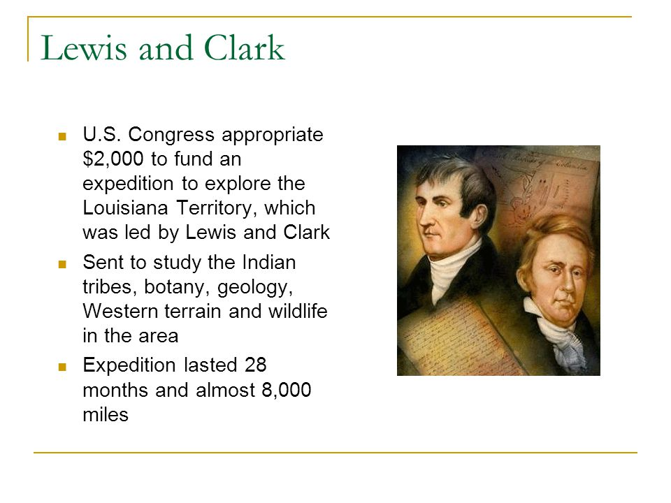 Lewis and Clark U.S. Congress appropriate $2,000 to fund an expedition to explore the Louisiana Territory, which was led by Lewis and Clark Sent to st
