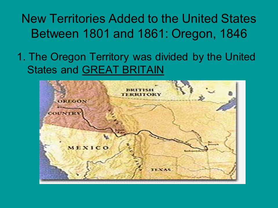 New Territories Added to the United States Between 1801 and 1861: Oregon, 1846 1. The Oregon Territory was divided by the United States and GREAT BRIT