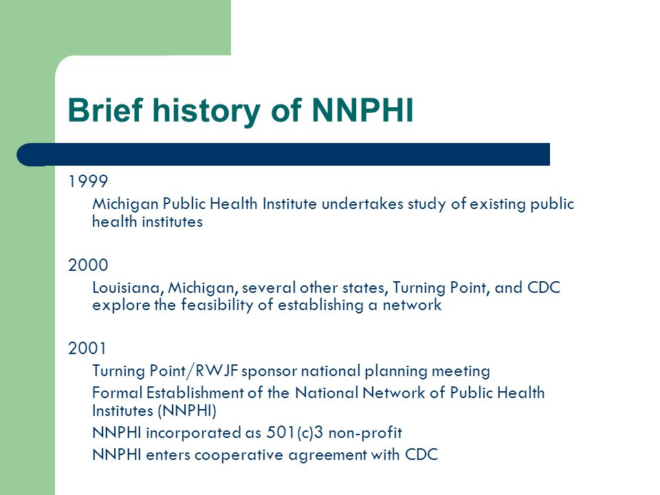 Brief history of NNPHI 1999 Michigan Public Health Institute undertakes study of existing public health institutes 2000 Louisiana, Michigan, several other states, Turning Point, and CDC explore the feasibility of establishing a network 2001 Turning Point/RWJF sponsor national planning meeting Formal Establishment of the National Network of Public Health Institutes (NNPHI) NNPHI incorporated as 501(c)3 non-profit NNPHI enters cooperative agreement with CDC