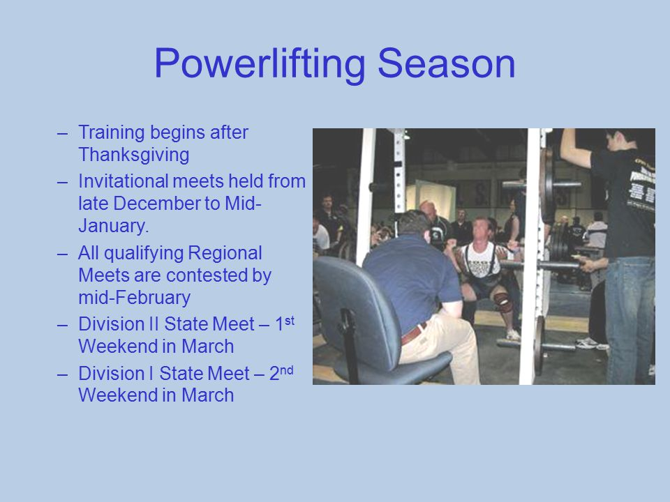 Powerlifting Season –Training begins after Thanksgiving –Invitational meets held from late December to Mid- January. –All qualifying Regional Meets ar