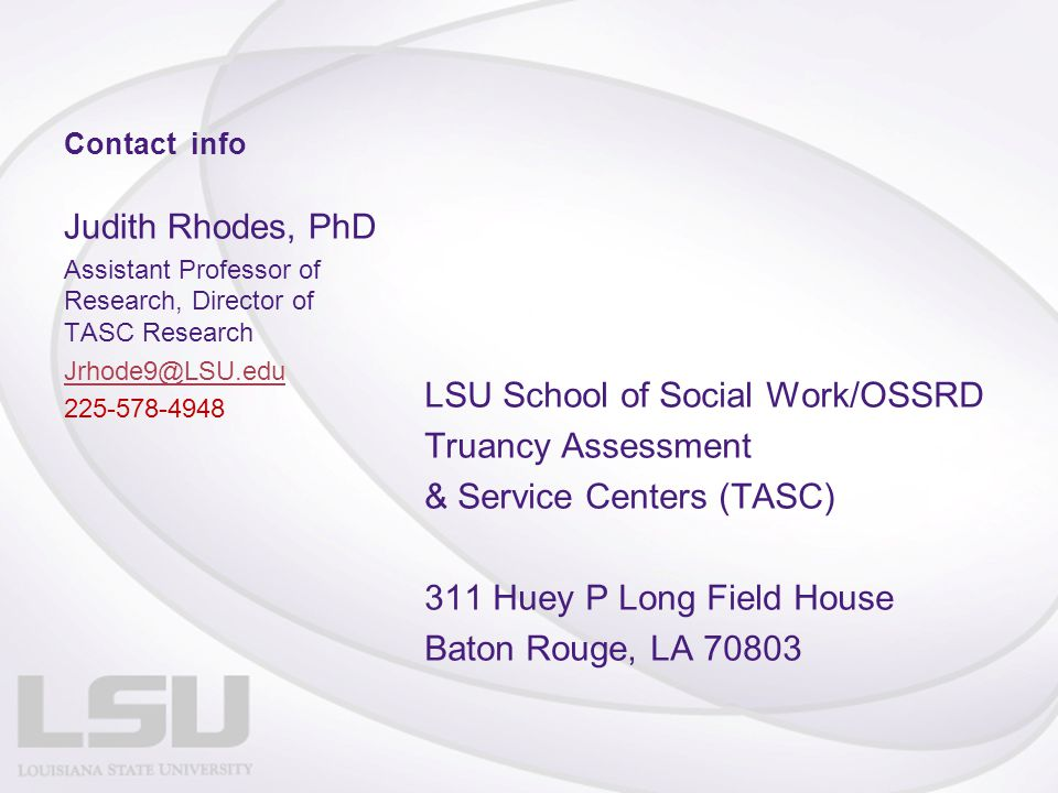 Contact info Judith Rhodes, PhD Assistant Professor of Research, Director of TASC Research Jrhode9@LSU.edu 225-578-4948 LSU School of Social Work/OSSRD Truancy Assessment & Service Centers (TASC) 311 Huey P Long Field House Baton Rouge, LA 70803