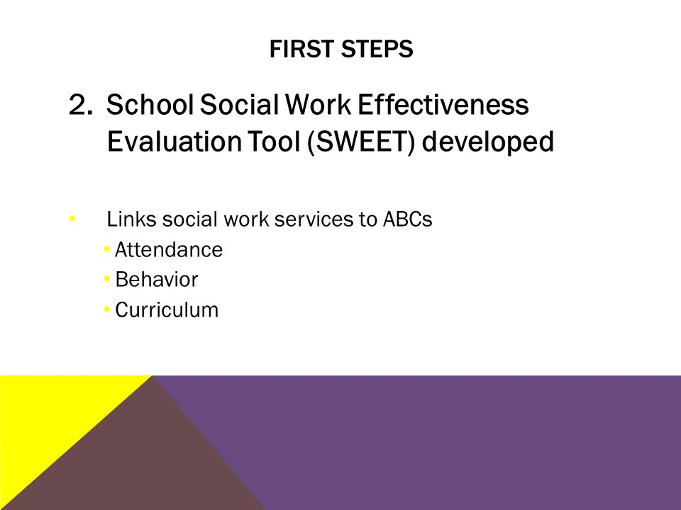 FIRST STEPS 2.School Social Work Effectiveness Evaluation Tool (SWEET) developed Links social work services to ABCs Attendance Behavior Curriculum