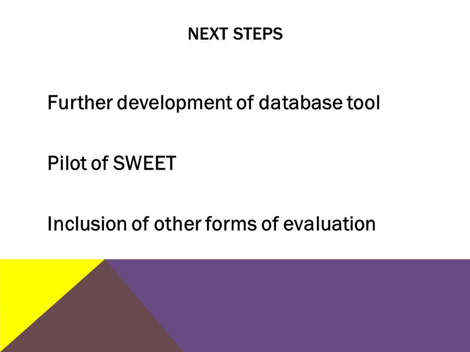 NEXT STEPS Further development of database tool Pilot of SWEET Inclusion of other forms of evaluation