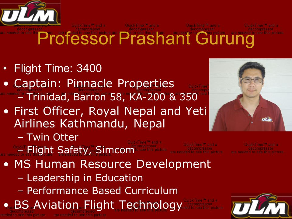 Professor Prashant Gurung Flight Time: 3400 Captain: Pinnacle Properties –Trinidad, Barron 58, KA-200 & 350 First Officer, Royal Nepal and Yeti Airlines Kathmandu, Nepal –Twin Otter –Flight Safety, Simcom MS Human Resource Development –Leadership in Education –Performance Based Curriculum BS Aviation Flight Technology