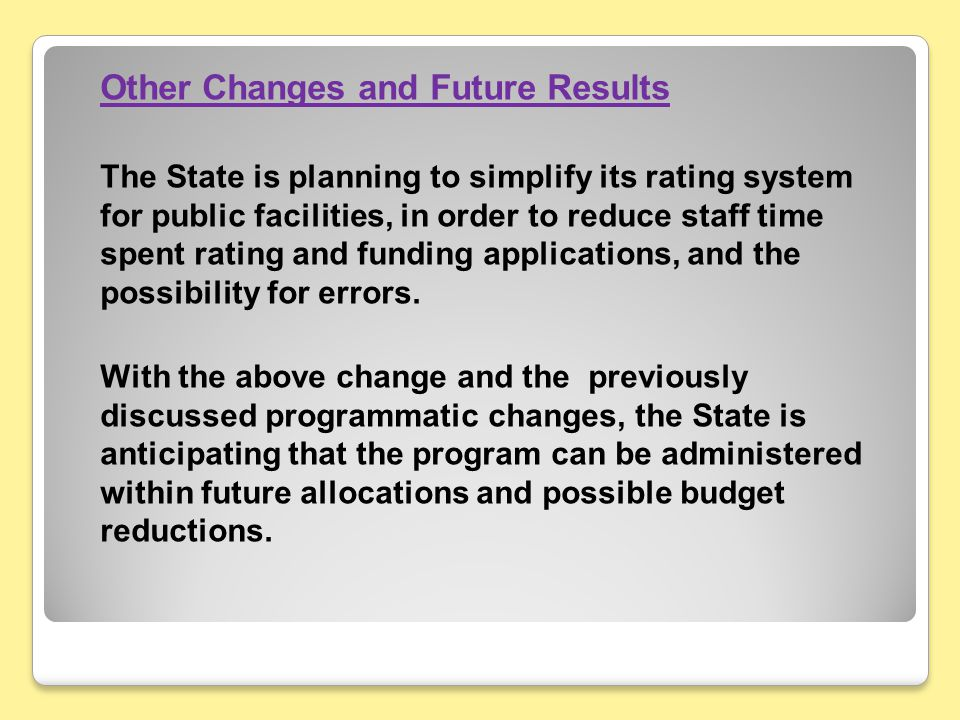 Other Changes and Future Results The State is planning to simplify its rating system for public facilities, in order to reduce staff time spent rating and funding applications, and the possibility for errors.