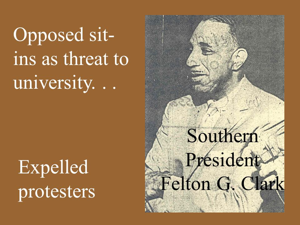 Opposed sit- ins as threat to university... Expelled protesters Southern President Felton G. Clark