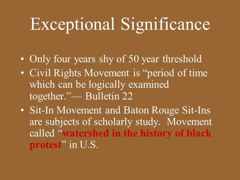 Exceptional Significance Only four years shy of 50 year threshold Civil Rights Movement is period of time which can be logically examined together. — Bulletin 22 Sit-In Movement and Baton Rouge Sit-Ins are subjects of scholarly study.