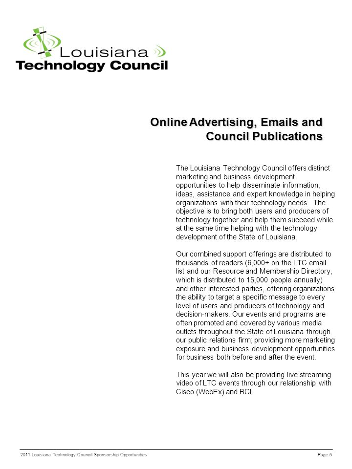 Online Advertising, Emails and Council Publications The Louisiana Technology Council offers distinct marketing and business development opportunities to help disseminate information, ideas, assistance and expert knowledge in helping organizations with their technology needs.