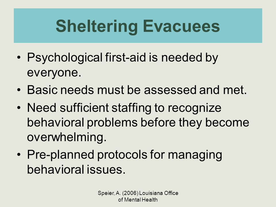 Speier, A. (2006) Louisiana Office of Mental Health Sheltering Evacuees Psychological first-aid is needed by everyone. Basic needs must be assessed an
