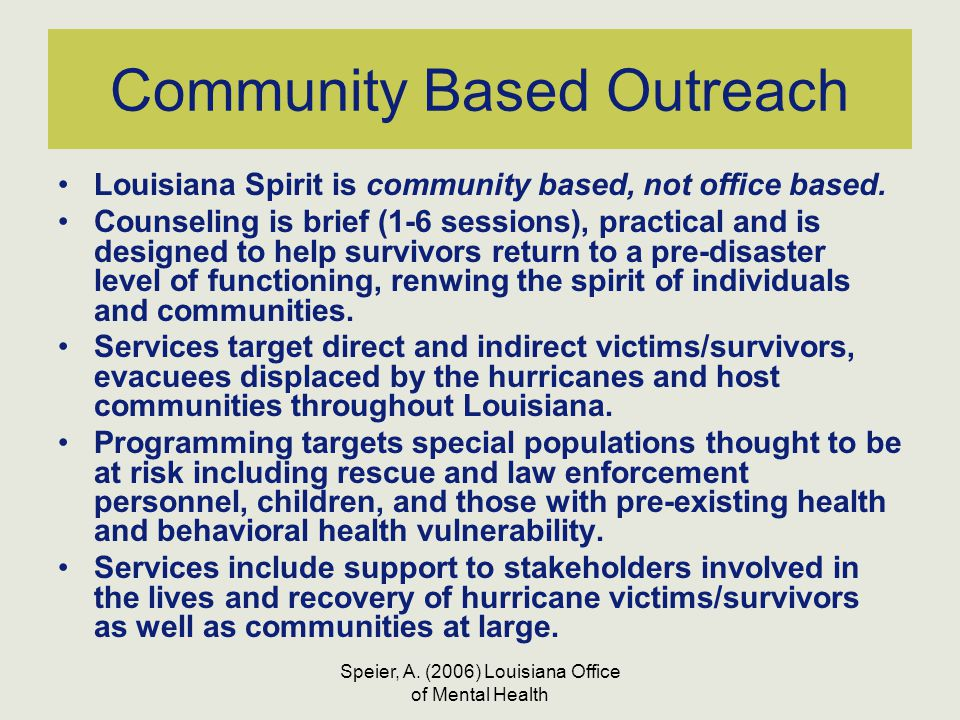 Speier, A. (2006) Louisiana Office of Mental Health Community Based Outreach Louisiana Spirit is community based, not office based. Counseling is brie