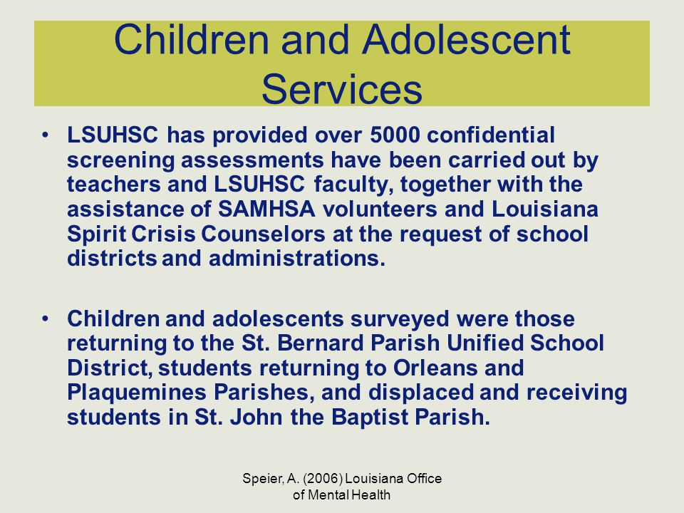 Speier, A. (2006) Louisiana Office of Mental Health Children and Adolescent Services LSUHSC has provided over 5000 confidential screening assessments