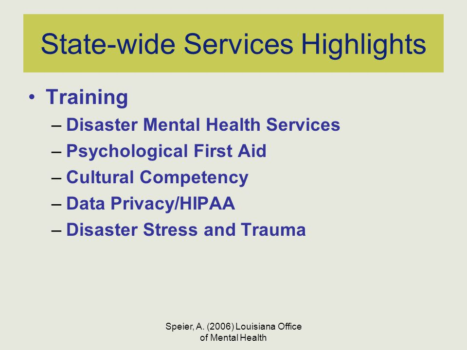 Speier, A. (2006) Louisiana Office of Mental Health State-wide Services Highlights Training –Disaster Mental Health Services –Psychological First Aid