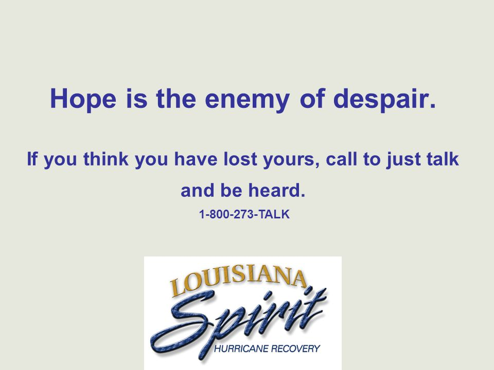 Hope is the enemy of despair. If you think you have lost yours, call to just talk and be heard.