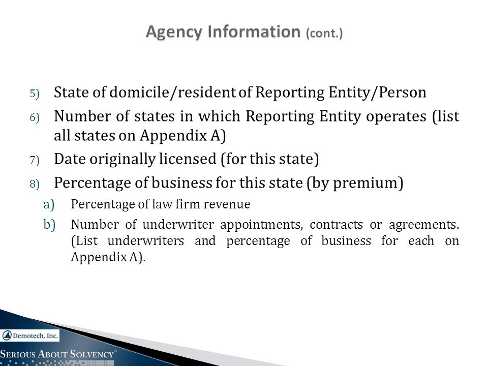 5) State of domicile/resident of Reporting Entity/Person 6) Number of states in which Reporting Entity operates (list all states on Appendix A) 7) Date originally licensed (for this state) 8) Percentage of business for this state (by premium) a)Percentage of law firm revenue b)Number of underwriter appointments, contracts or agreements.