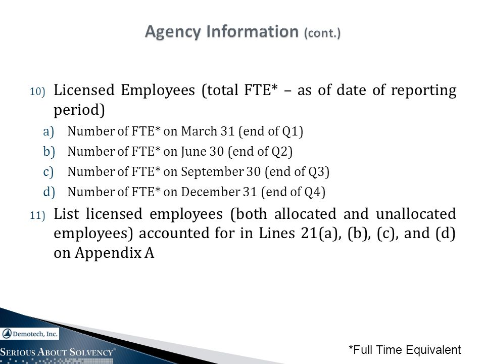 10) Licensed Employees (total FTE* – as of date of reporting period) a)Number of FTE* on March 31 (end of Q1) b)Number of FTE* on June 30 (end of Q2) c)Number of FTE* on September 30 (end of Q3) d)Number of FTE* on December 31 (end of Q4) 11) List licensed employees (both allocated and unallocated employees) accounted for in Lines 21(a), (b), (c), and (d) on Appendix A *Full Time Equivalent