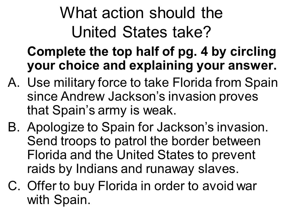 Complete the top half of pg. 4 by circling your choice and explaining your answer. A.Use military force to take Florida from Spain since Andrew Jackso