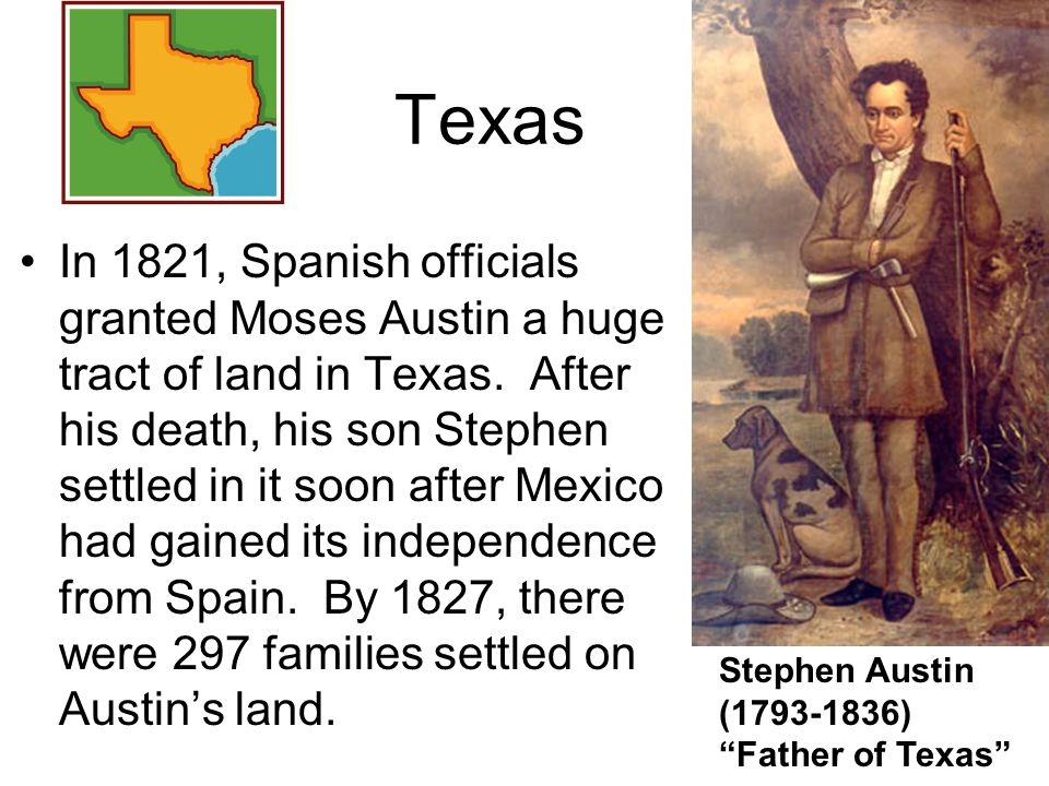 In 1821, Spanish officials granted Moses Austin a huge tract of land in Texas. After his death, his son Stephen settled in it soon after Mexico had ga