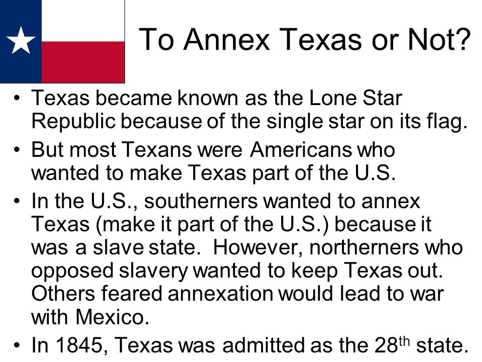 Texas became known as the Lone Star Republic because of the single star on its flag. But most Texans were Americans who wanted to make Texas part of t