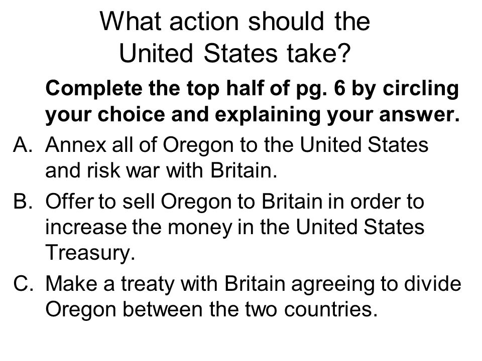 Complete the top half of pg. 6 by circling your choice and explaining your answer. A.Annex all of Oregon to the United States and risk war with Britai