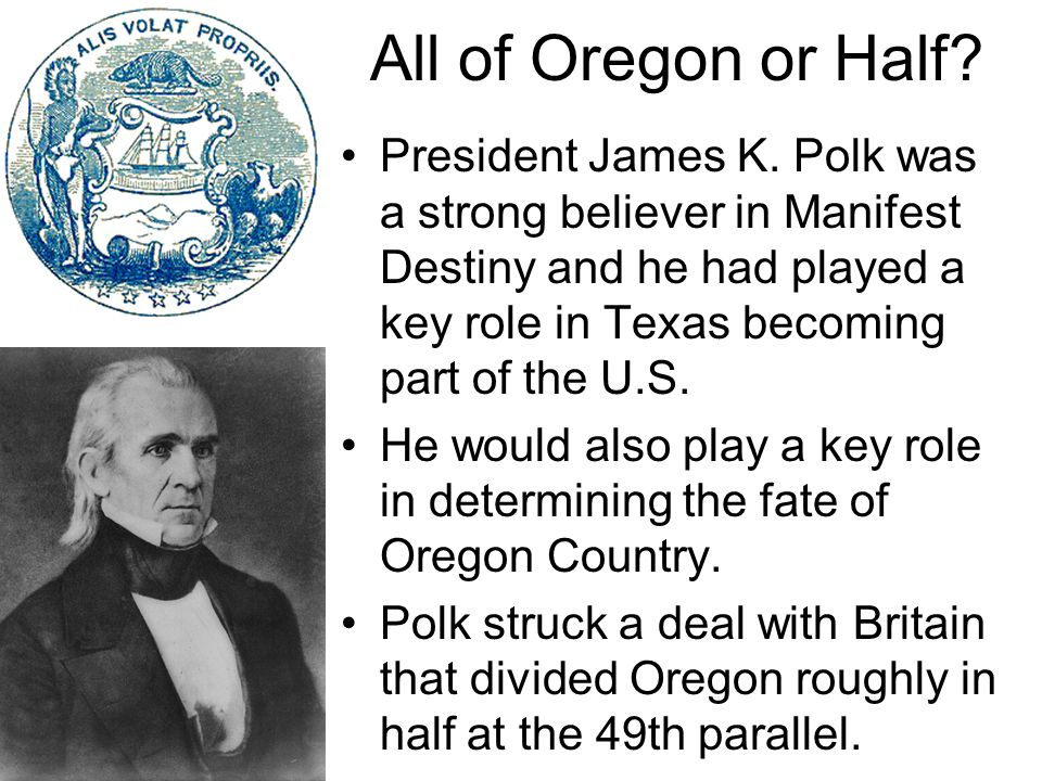 President James K. Polk was a strong believer in Manifest Destiny and he had played a key role in Texas becoming part of the U.S. He would also play a