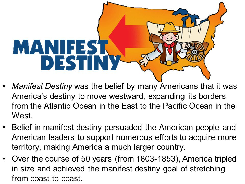 Manifest Destiny was the belief by many Americans that it was America's destiny to move westward, expanding its borders from the Atlantic Ocean in the