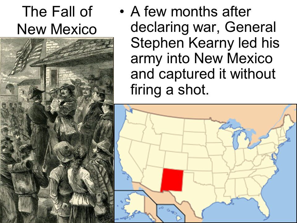 A few months after declaring war, General Stephen Kearny led his army into New Mexico and captured it without firing a shot. The Fall of New Mexico
