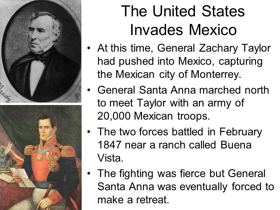 At this time, General Zachary Taylor had pushed into Mexico, capturing the Mexican city of Monterrey. General Santa Anna marched north to meet Taylor