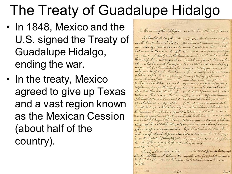 In 1848, Mexico and the U.S. signed the Treaty of Guadalupe Hidalgo, ending the war. In the treaty, Mexico agreed to give up Texas and a vast region k