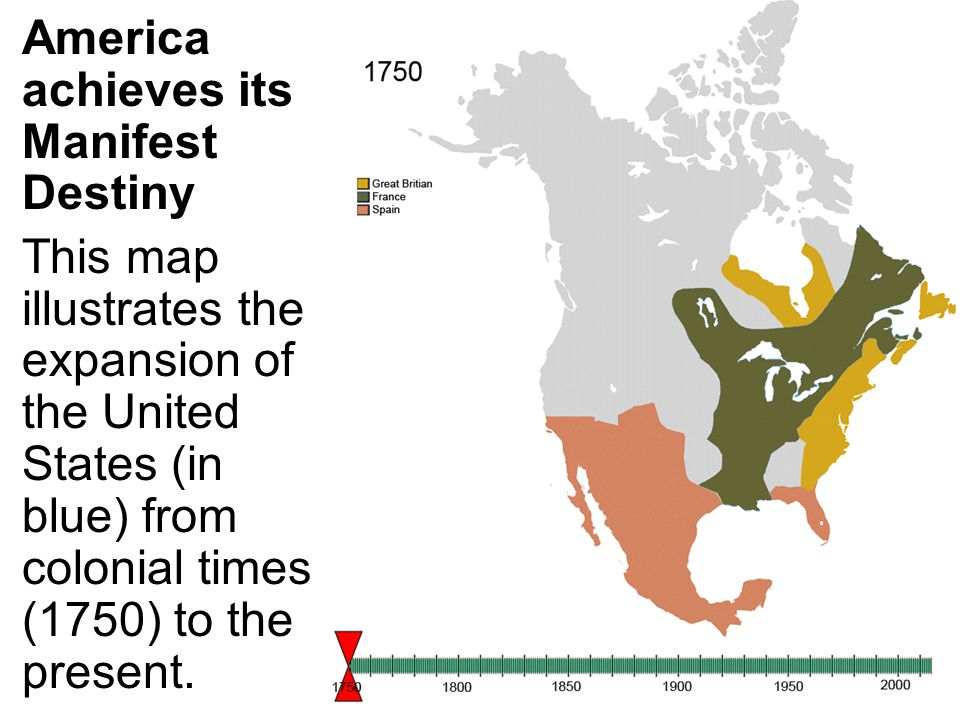 America achieves its Manifest Destiny This map illustrates the expansion of the United States (in blue) from colonial times (1750) to the present.
