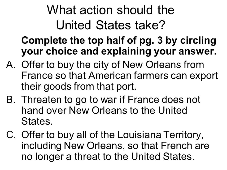 Complete the top half of pg. 3 by circling your choice and explaining your answer. A.Offer to buy the city of New Orleans from France so that American