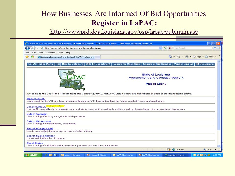 How To Be Informed Of Bid Opportunities Register in LaPAC http://wwwprd.doa.louisiana.gov/osp/lapac/pubmain.asp LaPAC ( Louisiana Procurement and Contract) Network - Centralized electronic site for posting bid opportunities - Vendors self-enroll - May enroll multiple locations - Vendors select commodities classes of interest - Vendors are automatically notified via email when bid opportunities are posted in the selected commodities - Accessible for bid, addenda, and award searches 24/7 - Search by: commodity, department, bid number, open bids - FREE!.