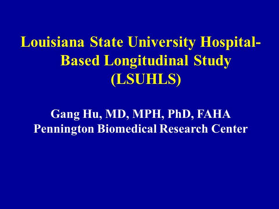 Louisiana State University Hospital- Based Longitudinal Study (LSUHLS) Gang Hu, MD, MPH, PhD, FAHA Pennington Biomedical Research Center