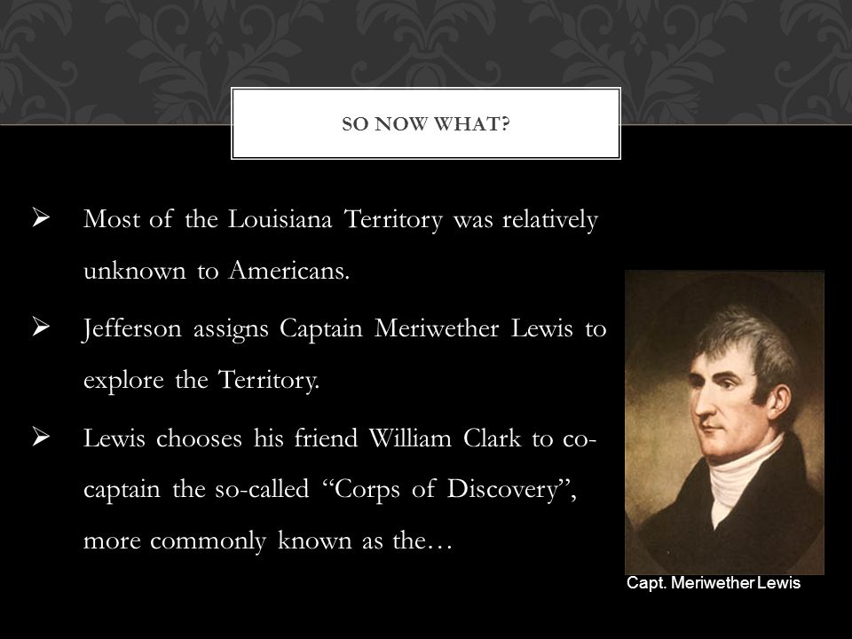  Most of the Louisiana Territory was relatively unknown to Americans.