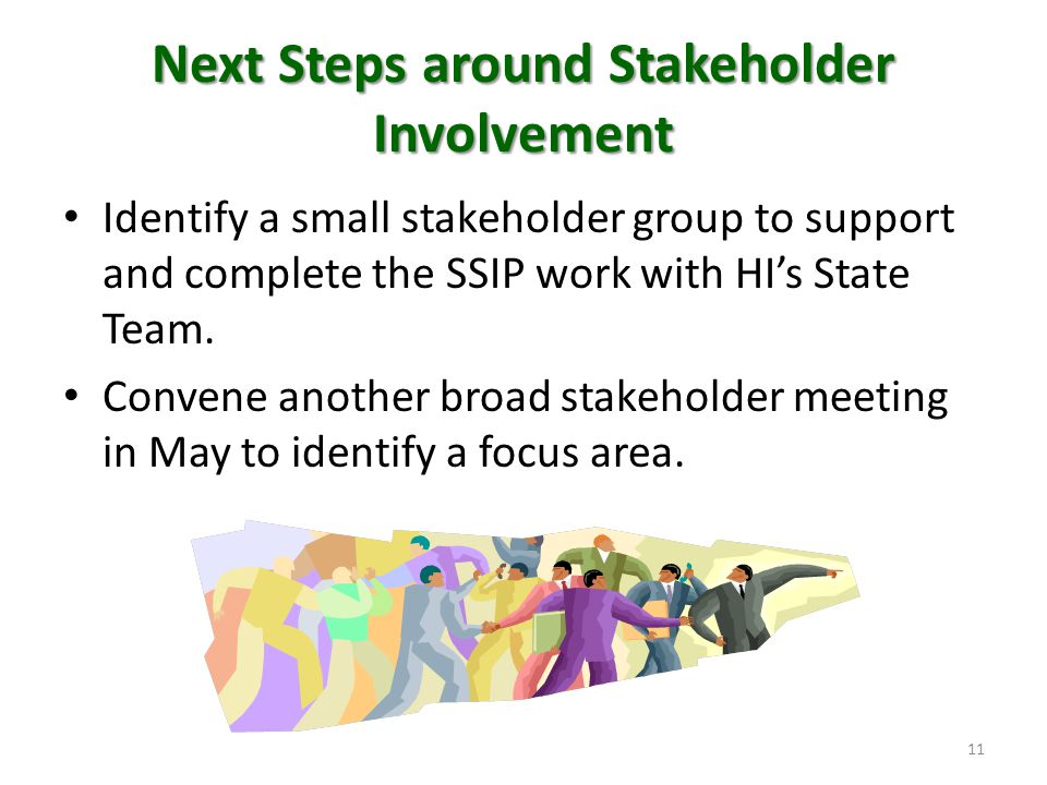 Next Steps around Stakeholder Involvement Identify a small stakeholder group to support and complete the SSIP work with HI's State Team. Convene anoth