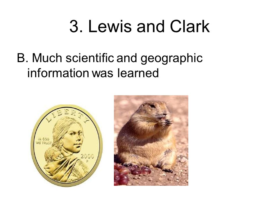 3. Lewis and Clark B. Much scientific and geographic information was learned