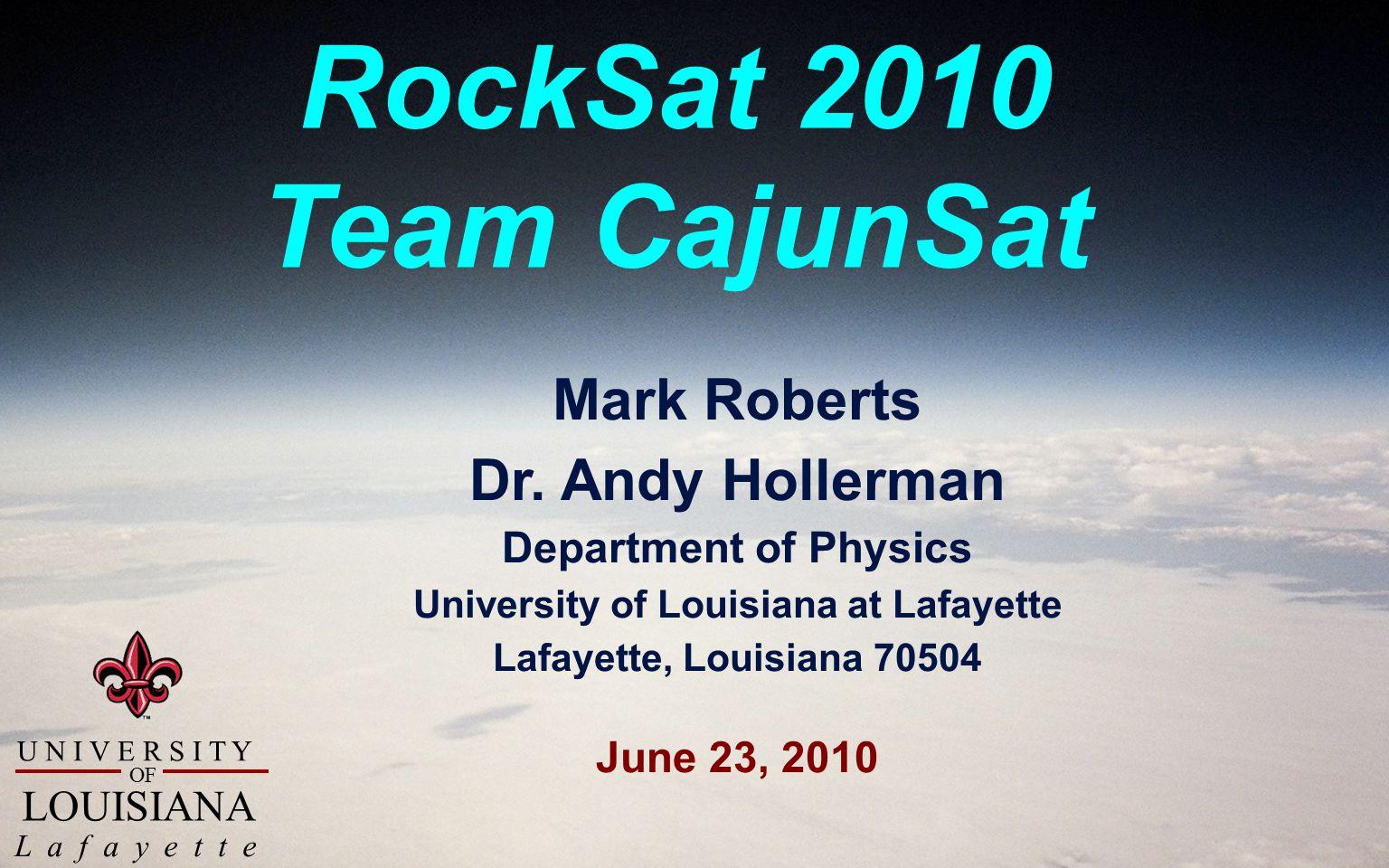 U N I V E R S I T Y L a f a y e t t e OF LOUISIANA RockSat 2010 Team CajunSat Mark Roberts Dr.