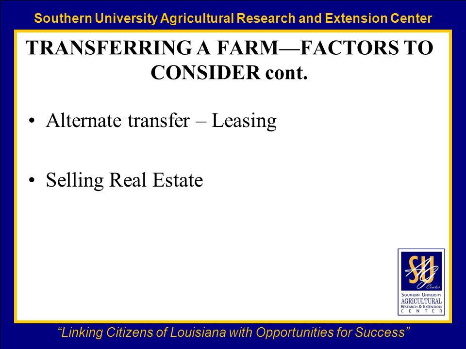 Southern University Agricultural Research and Extension Center Linking Citizens of Louisiana with Opportunities for Success TRANSFERRING A FARM—FACTORS TO CONSIDER cont.