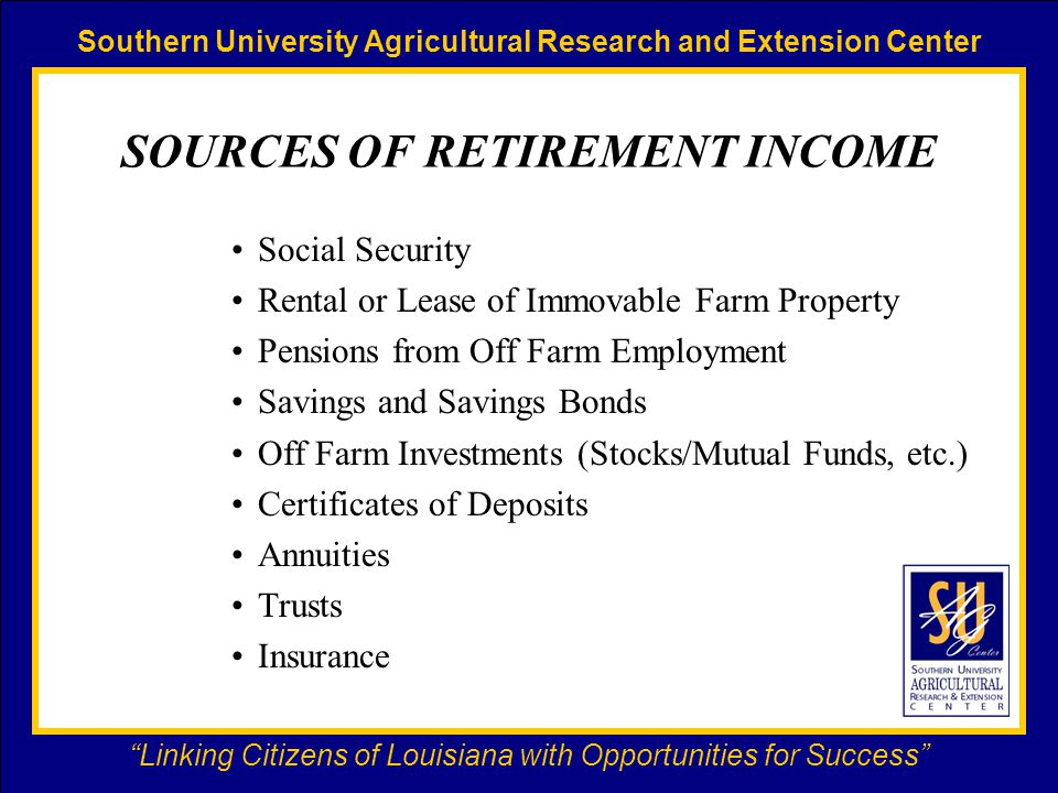 Southern University Agricultural Research and Extension Center Linking Citizens of Louisiana with Opportunities for Success SOURCES OF RETIREMENT INCOME Social Security Rental or Lease of Immovable Farm Property Pensions from Off Farm Employment Savings and Savings Bonds Off Farm Investments (Stocks/Mutual Funds, etc.) Certificates of Deposits Annuities Trusts Insurance