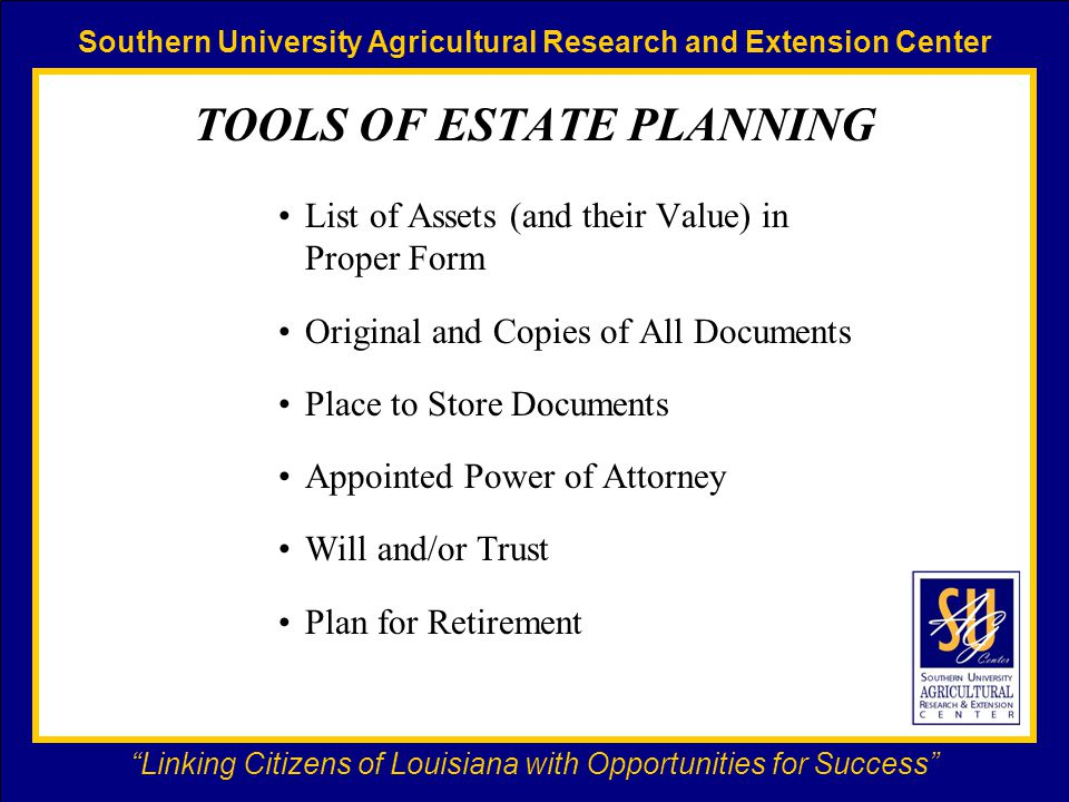 Southern University Agricultural Research and Extension Center Linking Citizens of Louisiana with Opportunities for Success TOOLS OF ESTATE PLANNING List of Assets (and their Value) in Proper Form Original and Copies of All Documents Place to Store Documents Appointed Power of Attorney Will and/or Trust Plan for Retirement